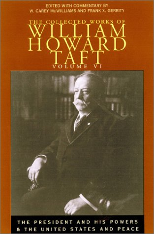 The Collected Works Of William Howard Taft, Vol. 6: The President And His Powers And The United States And Peace (Collected Works W H Taft)