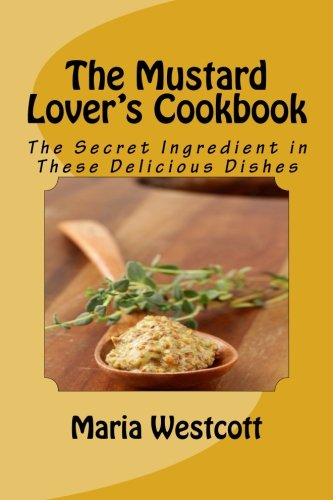 The Mustard Lover'S Cookbook: The Secret Ingredient In These Delicious Dishes
