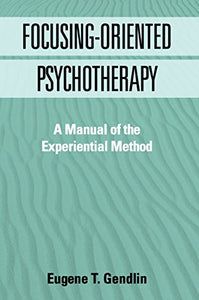 Focusing-Oriented Psychotherapy: A Manual Of The Experiential Method (The Practicing Professional)