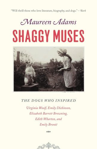 Shaggy Muses: The Dogs Who Inspired Virginia Woolf, Emily Dickinson, Elizabeth Barrett Browning, Edith Wharton, And Emily Bront