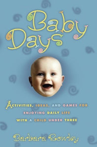 Baby Days: Activities, Ideas, And Games For Enjoying Daily Life With A Child Under Three