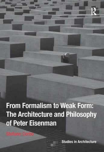 From Formalism To Weak Form: The Architecture And Philosophy Of Peter Eisenman (Ashgate Studies In Architecture)