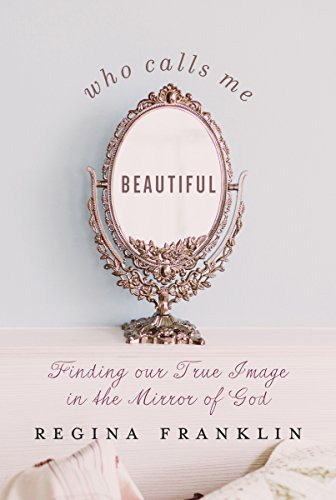Who Calls Me Beautiful: Finding Our True Image In The Mirror Of God