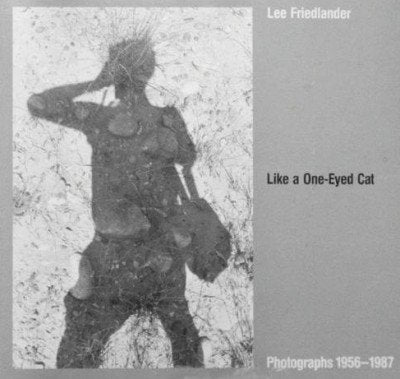 Like A One-Eyed Cat: Photographs By Lee Friedlander : 1956-1987
