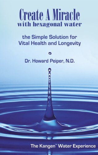 Create A Miracle With Hexagonal Water: The Simple Solution For Vital Health And Longevity