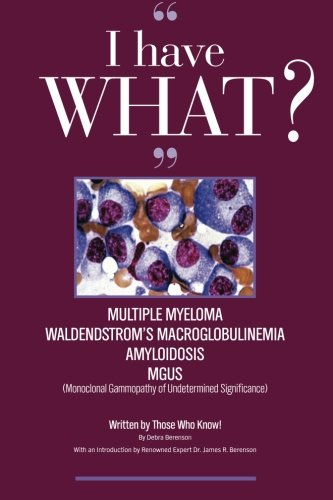 """I Have What??? Multiple Myeloma? Waldenstrom'S Macroglobulinemia? Amyloidosis? Mgus? Written By Those Who Know!!!"""