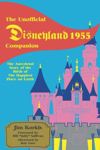 The Unofficial Disneyland 1955 Companion: The Anecdotal Story Of The Birth Of The Happiest Place On Earth