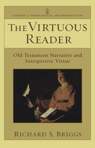 Virtuous Reader, The: Old Testament Narrative And Interpretive Virtue (Studies In Theological Interpretation)
