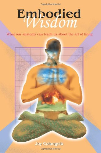 Embodied Wisdom: What Our Anatomy Can Teach Us About The Art Of Living