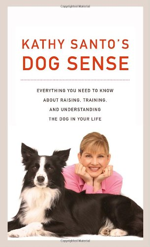 Kathy Santo'S Dog Sense: Everything You Need To Know About Raising, Training, And Understanding The Dog In Your Life