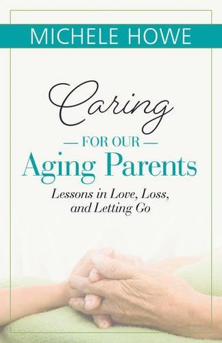 Caring For Our Aging Parents: Lessons In Love, Loss And Letting Go