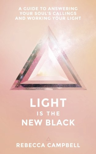 Light Is The New Black: A Guide To Answering Your Souls Callings And Working Your Light