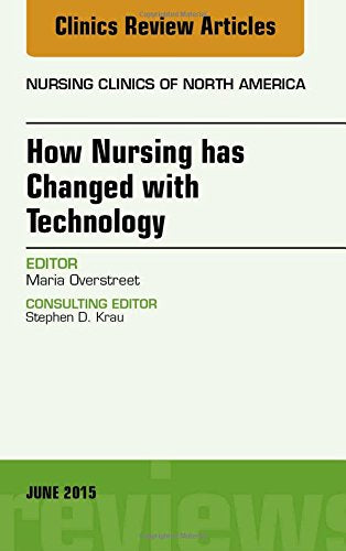 How Nursing Has Changed With Technology, An Issue Of Nursing Clinics, 1E (The Clinics: Nursing)