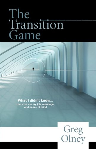 The Transition Game: What I Didn'T Know...That Cost Me My Job, Marriage, And Peace Of Mind.