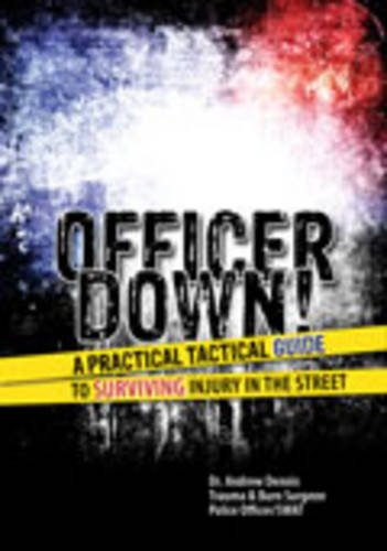 Officer Down! A Practical Tactical Guide To Surviving Injury In The Street