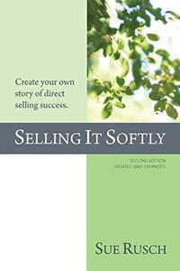 Selling It Softly: Create Your Own Story Of Direct Selling Success.