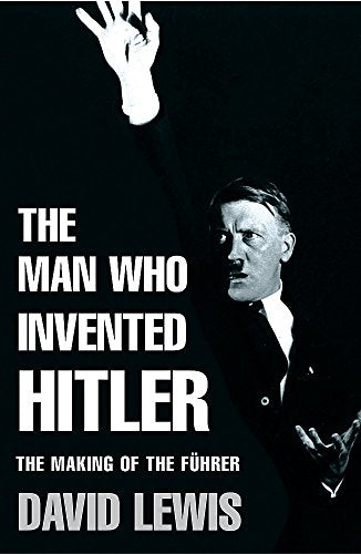 The Man Who Invented Hitler: The Making Of The Fuhrer