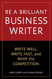 Be A Brilliant Business Writer: Write Well, Write Fast, And Whip The Competition