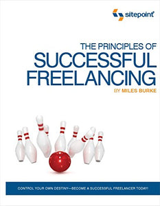 The Principles Of Successful Freelancing: Control Your Destiny - Become A Successful Freelancer Today!