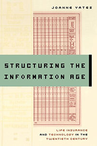 Structuring The Information Age: Life Insurance And Technology In The Twentieth Century (Studies In Industry And Society)
