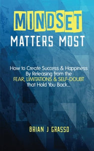 Mindset Matters Most: How To Create Success & Happiness By Releasing From The Fear, Limitations & Self-Doubt That Hold You Back