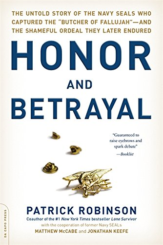 Honor And Betrayal: The Untold Story Of The Navy Seals Who Captured The Butcher Of Fallujah-And The Shameful Ordeal They Later Endured