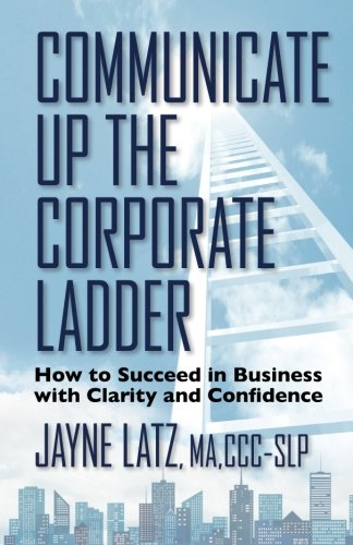 Communicate Up The Corporate Ladder: How To Succeed In Business With Clarity And Confidence