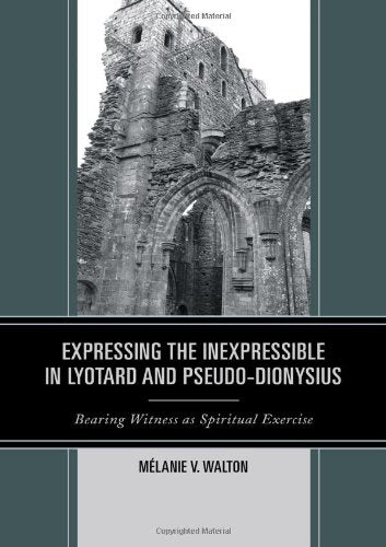 Expressing The Inexpressible In Lyotard And Pseudo-Dionysius: Bearing Witness As Spiritual Exercise