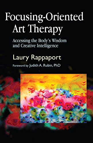 Focusing-Oriented Art Therapy: Accessing The Body'S Wisdom And Creative Intelligence