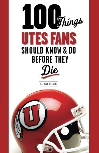 100 Things Utes Fans Should Know & Do Before They Die (100 Things.Fans Should Know)