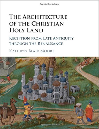 The Architecture Of The Christian Holy Land: Reception From Late Antiquity Through The Renaissance