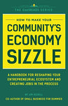How To Make Your Community'S Economy Sizzle: A Handbook For Reshaping Your Entrepreneurial Ecosystem And Creating Jobs In The Process