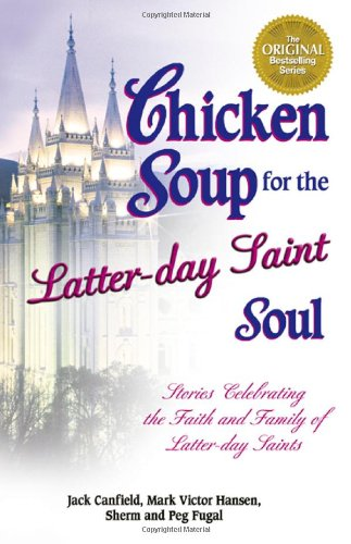 Chicken Soup For The Latter-Day Saint Soul: 101 Stories Celebrating The Faith And Family Of Latter-Day Saints (Chicken Soup For The Soul)