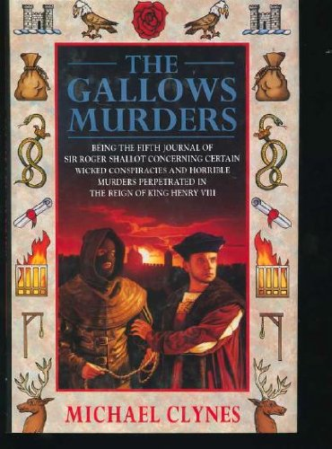 The Gallows Murders: Being The Fifth Journal Of Sir Roger Shallot Concerning Certain Wicked Conspiracies And Horrible Murders Perpetrated In The Reign Of King Henry Viii