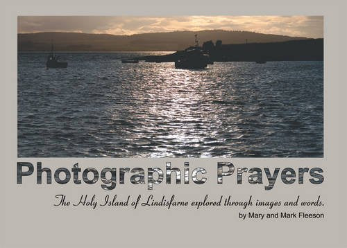 Photographic Prayers: The Holy Island Of Lindisfarne Explored Through Images And Words.