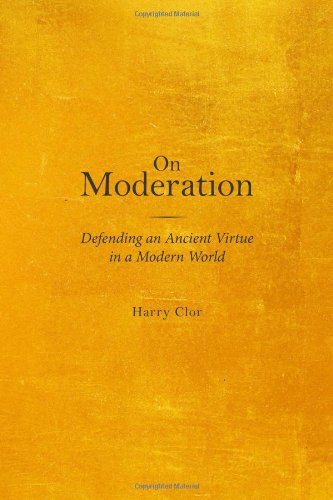 On Moderation: Defending An Ancient Virtue In A Modern World