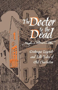 Doctor To The Dead: Grotesque Legends And Folk Tales Of Old Charleston