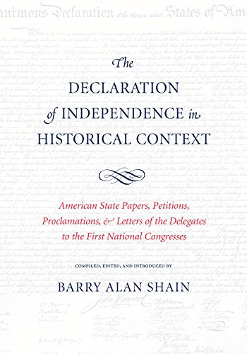 The Declaration Of Independence In Historical Context: American State Papers, Petitions, Proclamations & Letters Of The Delegates To The First National Congress