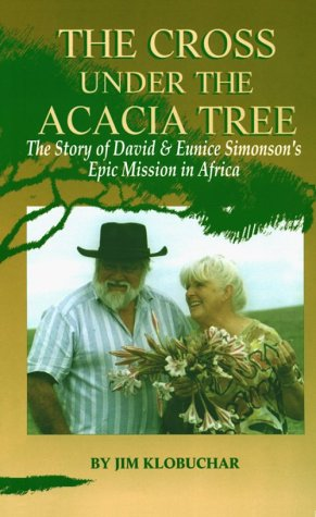 The Cross Under The Acacia Tree: The Story Of David And Eunice Simonson'S Epic Mission In Africa