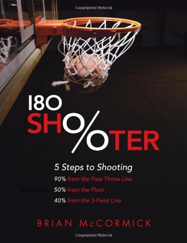 180 Shooter: 5 Steps To Shooting 90% From The Free Throw Line, 50% From The Field And 40% From The 3-Point Line