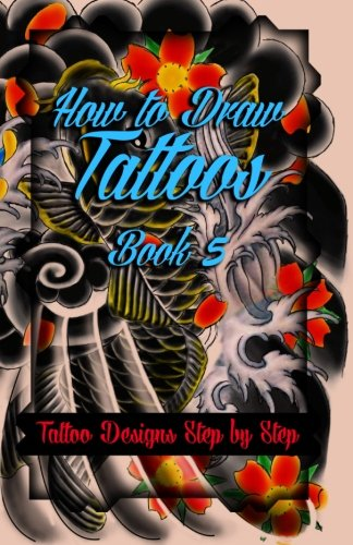 How To Draw Tattoos Book 5: Tattoo Designs Step By Step (A Drawing Guide For Tattoo Lovers) (Volume 5)