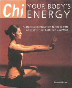 Chi: Your Body'S Energy- A Practical Introduction To The Secrets Of Vitality From Both East And West