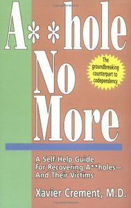 Asshole No More; The Original Self-Help Guide For Recovering Assholes And Their Victims