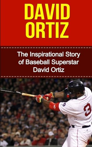 David Ortiz: The Inspirational Story Of Baseball Superstar David Ortiz (David Ortiz Unauthorized Biography, Boston Red Sox, Dominican Republic, Mlb Books)