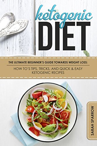 Ketogenic Diet: The Ultimate Beginners Guide Towards Weight Loss: How Tos, Tips, Tricks, And Quick & Easy Ketogenic Recipes (Ketogenic Diet For Beginners)