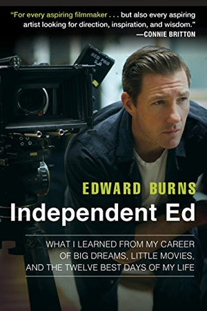 Independent Ed: What I Learned From My Career Of Big Dreams, Little Movies, And The Twelve Best Days Of My Life