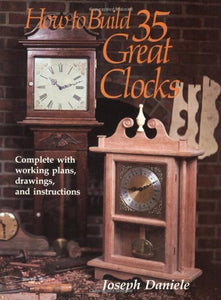 How To Build 35 Great Clocks: Complete With Working Plans, Drawings, And Instructions