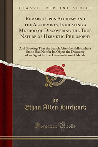 Remarks Upon Alchemy And The Alchemists: Indicating A Method Of Discovering The True Nature Of Hermetic Philosophy (Classic Reprint)