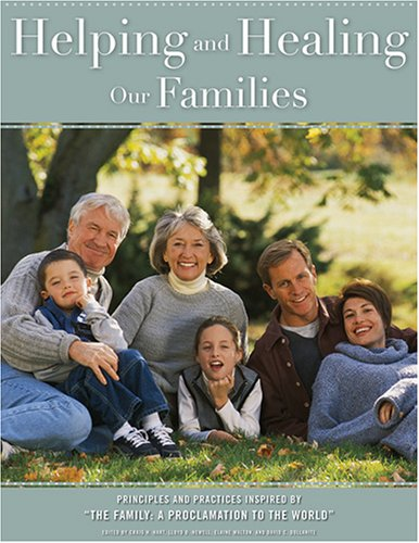 "Helping And Healing Our Families: Principles And Practices Inspired By ""The Family: A Proclamation To The World"""