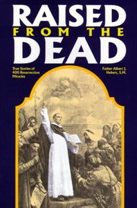 Raised From The Dead: True Stories Of 400 Resurrection Miracles